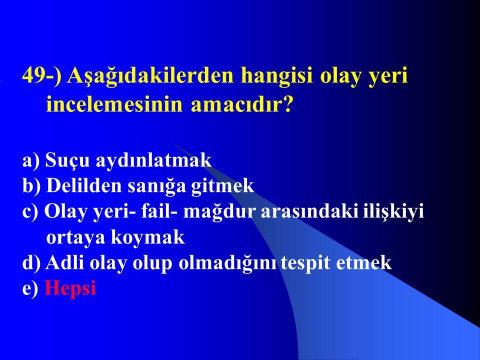 49-) Aşağıdakilerden hangisi olay yeri incelemesinin amacıdır? a) Suçu aydınlatmak b) Delilden sanığa gitmek c) Olay yeri- fail- mağdur arasındaki ili