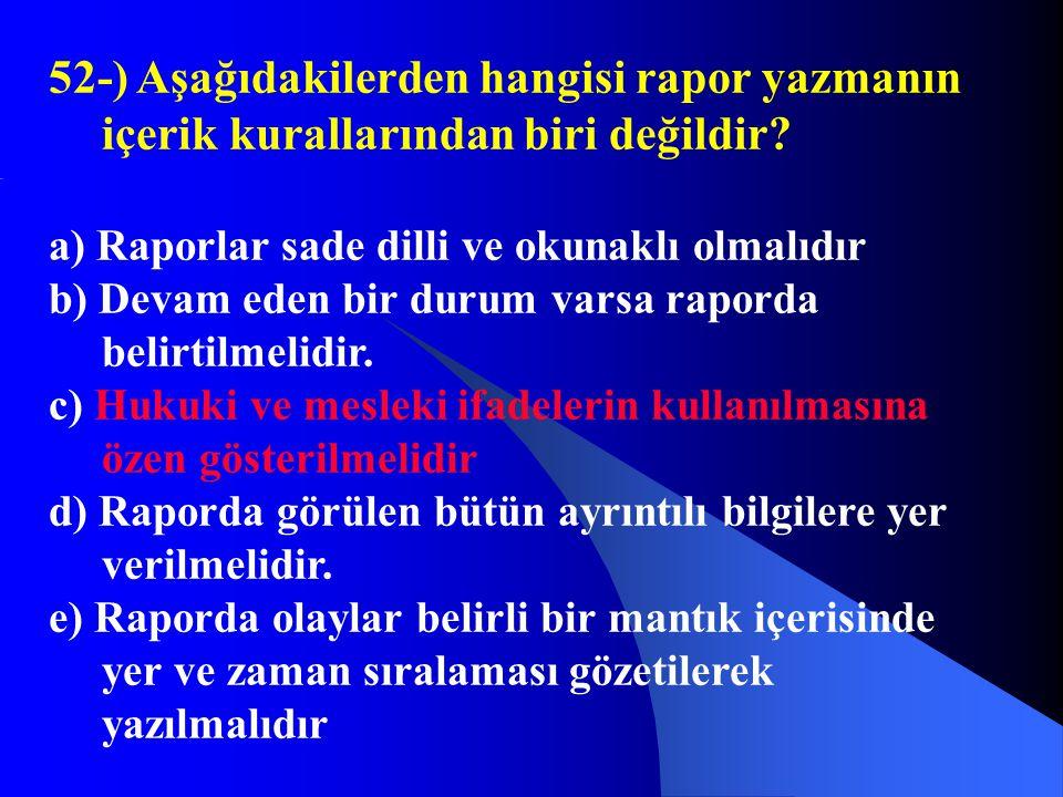 52-) Aşağıdakilerden hangisi rapor yazmanın içerik kurallarından biri değildir? a) Raporlar sade dilli ve okunaklı olmalıdır b) Devam eden bir durum v