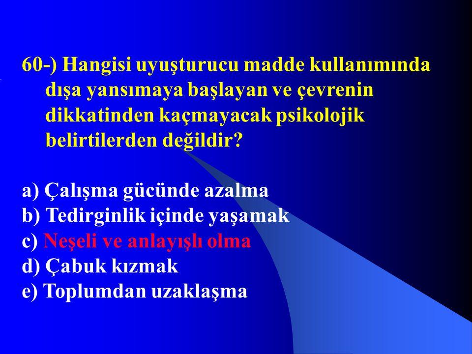60-) Hangisi uyuşturucu madde kullanımında dışa yansımaya başlayan ve çevrenin dikkatinden kaçmayacak psikolojik belirtilerden değildir? a) Çalışma gü