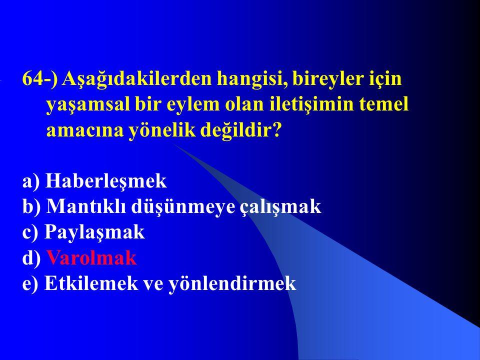 64-) Aşağıdakilerden hangisi, bireyler için yaşamsal bir eylem olan iletişimin temel amacına yönelik değildir? a) Haberleşmek b) Mantıklı düşünmeye ça