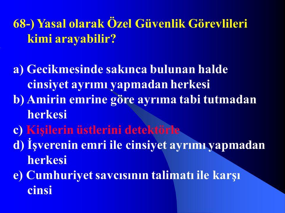 68-) Yasal olarak Özel Güvenlik Görevlileri kimi arayabilir? a) Gecikmesinde sakınca bulunan halde cinsiyet ayrımı yapmadan herkesi b) Amirin emrine g