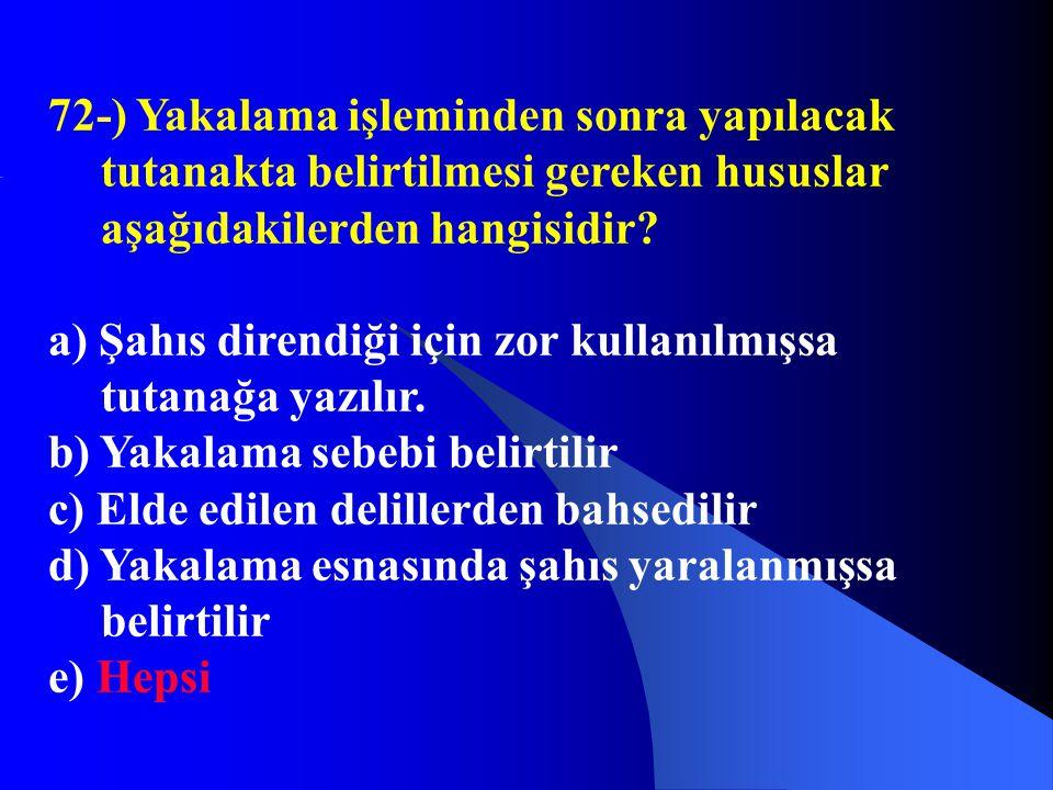 72-) Yakalama işleminden sonra yapılacak tutanakta belirtilmesi gereken hususlar aşağıdakilerden hangisidir? a) Şahıs direndiği için zor kullanılmışsa