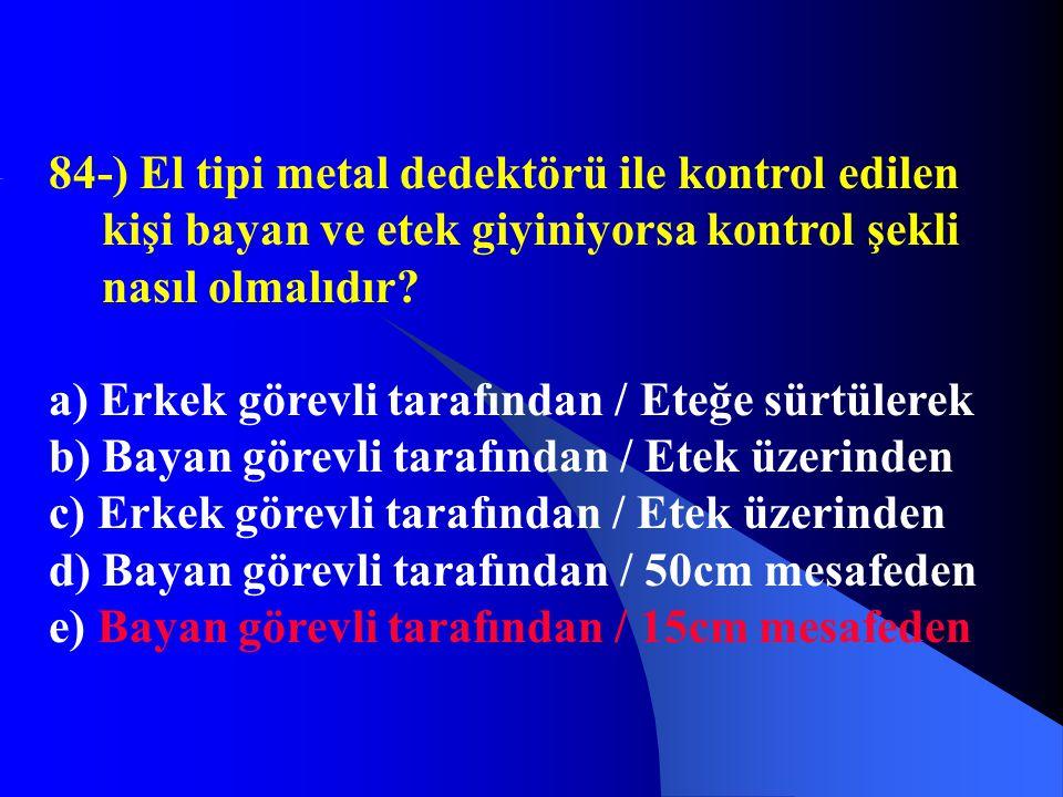 84-) El tipi metal dedektörü ile kontrol edilen kişi bayan ve etek giyiniyorsa kontrol şekli nasıl olmalıdır? a) Erkek görevli tarafından / Eteğe sürt