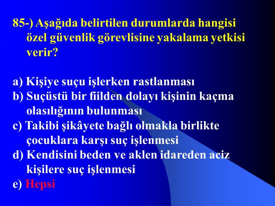 85-) Aşağıda belirtilen durumlarda hangisi özel güvenlik görevlisine yakalama yetkisi verir? a) Kişiye suçu işlerken rastlanması b) Suçüstü bir fiilde