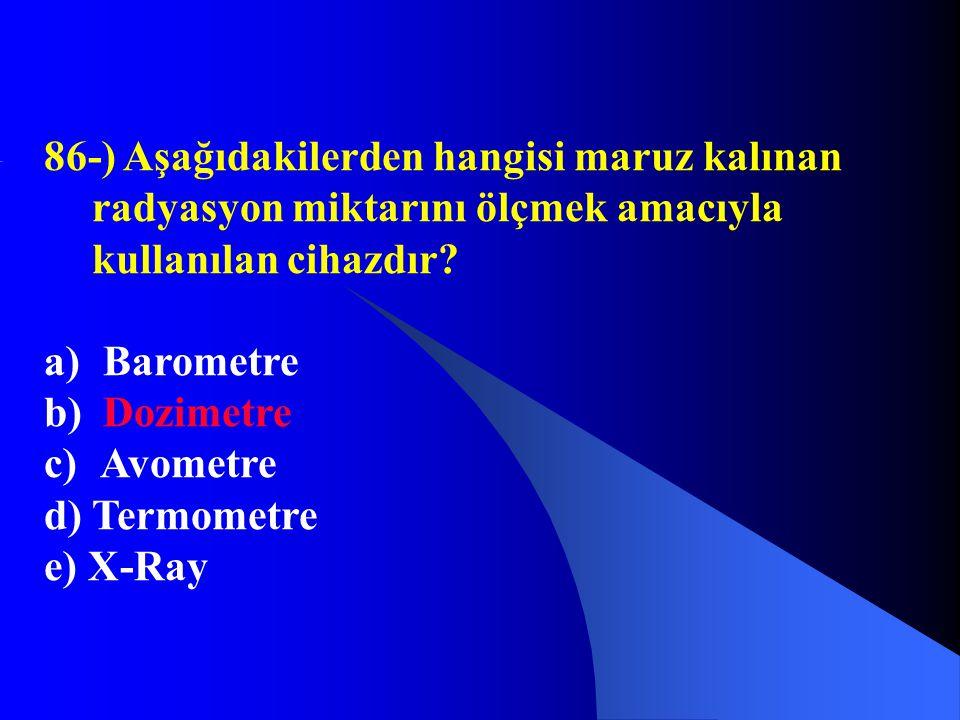 86-) Aşağıdakilerden hangisi maruz kalınan radyasyon miktarını ölçmek amacıyla kullanılan cihazdır? a) Barometre b) Dozimetre c) Avometre d) Termometr