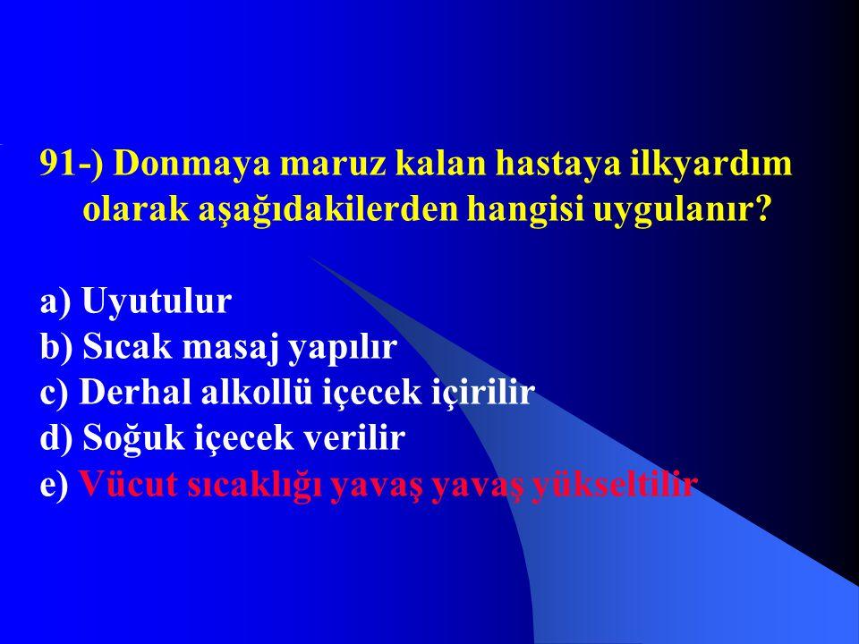 91-) Donmaya maruz kalan hastaya ilkyardım olarak aşağıdakilerden hangisi uygulanır? a) Uyutulur b) Sıcak masaj yapılır c) Derhal alkollü içecek içiri