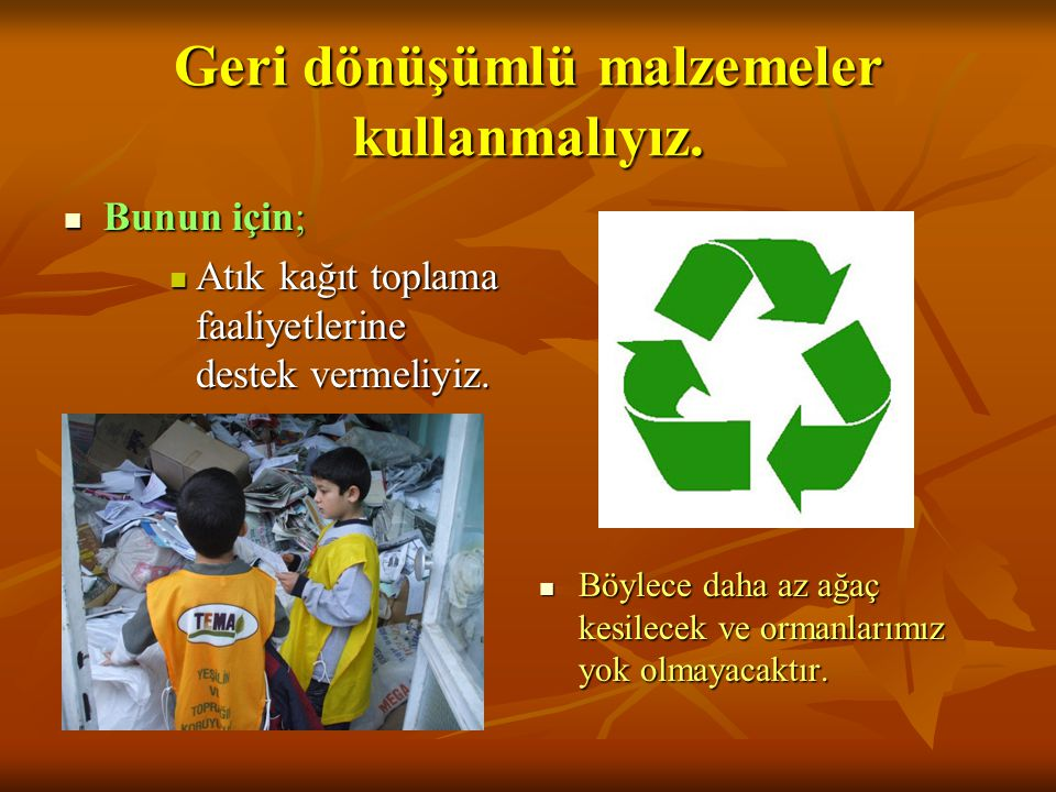 Geri dönüşümlü malzemeler kullanmalıyız.  Bunun için;  Atık kağıt toplama faaliyetlerine destek vermeliyiz.  Böylece daha az ağaç kesilecek ve orma