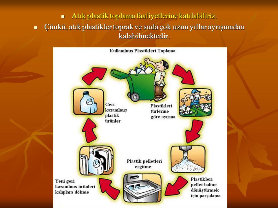  Atık plastik toplama faaliyetlerine katılabiliriz.  Çünkü, atık plastikler toprak ve suda çok uzun yıllar ayrışmadan kalabilmektedir.