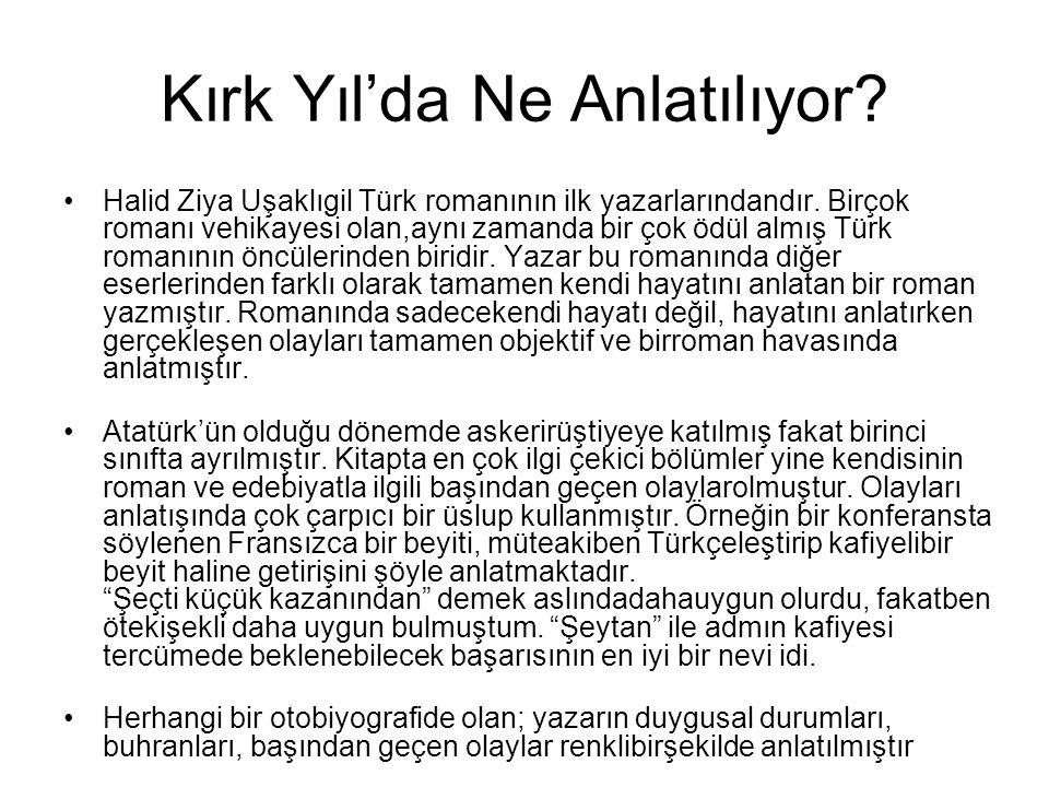 Kırk Yıl'da Ne Anlatılıyor? •Halid Ziya Uşaklıgil Türk romanının ilk yazarlarındandır. Birçok romanı vehikayesi olan,aynı zamanda bir çok ödül almış T