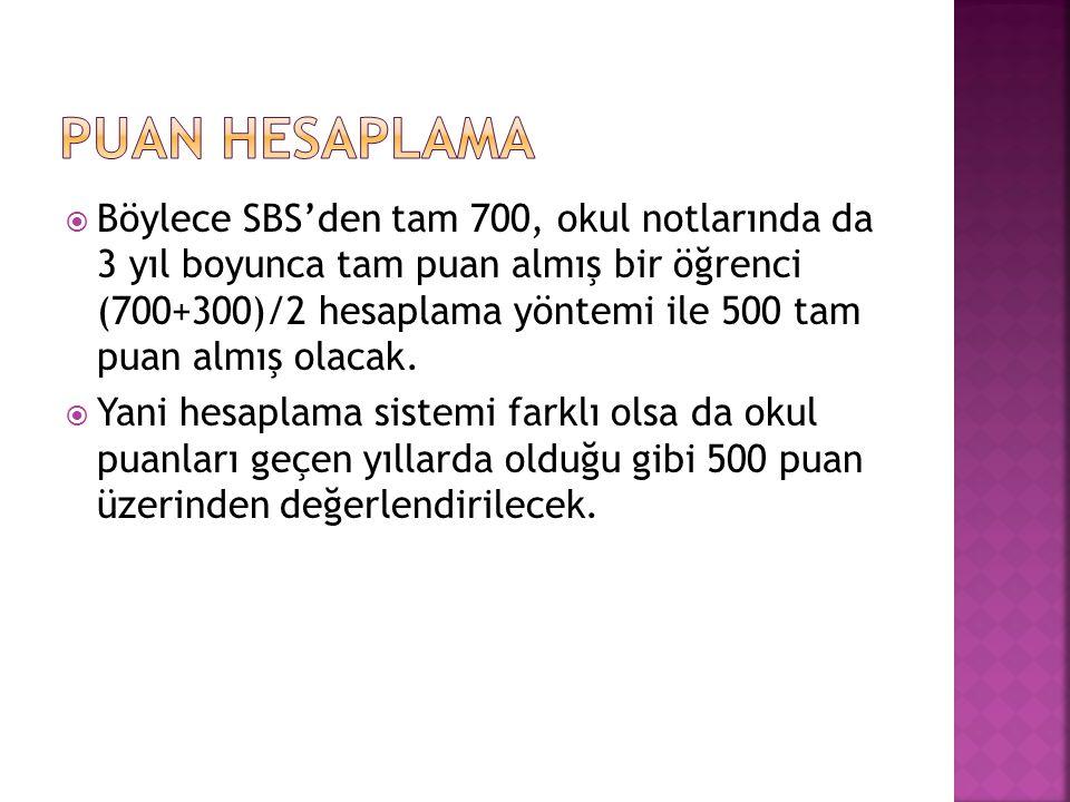  Böylece SBS'den tam 700, okul notlarında da 3 yıl boyunca tam puan almış bir öğrenci (700+300)/2 hesaplama yöntemi ile 500 tam puan almış olacak. 