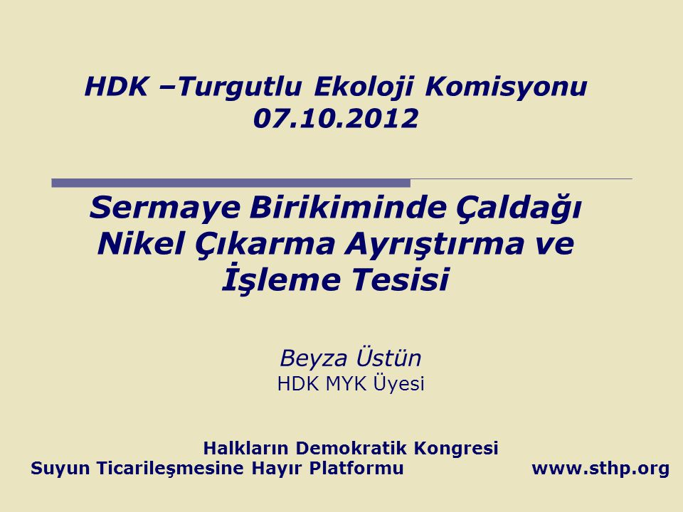 HDK –Turgutlu Ekoloji Komisyonu 07.10.2012 Sermaye Birikiminde Çaldağı Nikel Çıkarma Ayrıştırma ve İşleme Tesisi Beyza Üstün HDK MYK Üyesi Halkların D