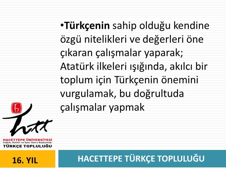 HACETTEPE TÜRKÇE TOPLULUĞU 16. YIL • Türkçenin sahip olduğu kendine özgü nitelikleri ve değerleri öne çıkaran çalışmalar yaparak; Atatürk ilkeleri ışı