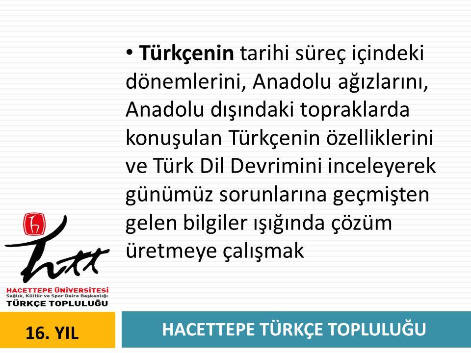 HACETTEPE TÜRKÇE TOPLULUĞU 16. YIL • Türkçenin tarihi süreç içindeki dönemlerini, Anadolu ağızlarını, Anadolu dışındaki topraklarda konuşulan Türkçeni