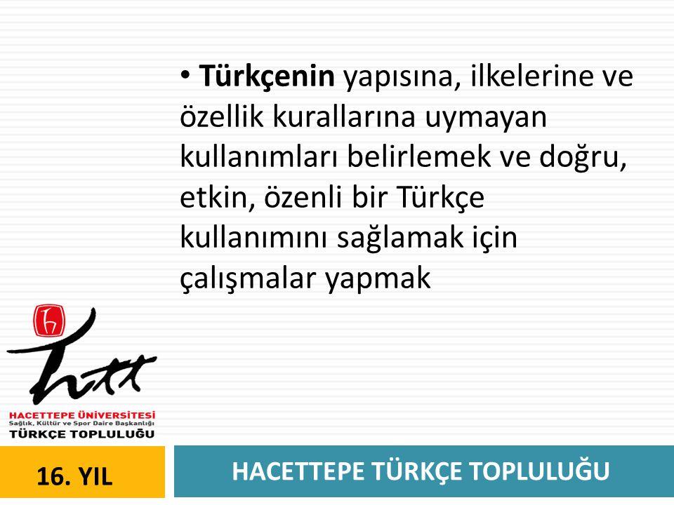 HACETTEPE TÜRKÇE TOPLULUĞU 16. YIL • Türkçenin yapısına, ilkelerine ve özellik kurallarına uymayan kullanımları belirlemek ve doğru, etkin, özenli bir
