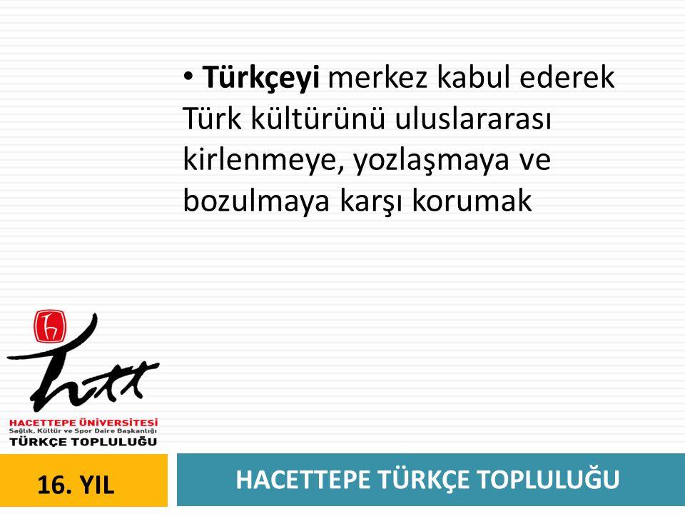 HACETTEPE TÜRKÇE TOPLULUĞU 16. YIL • Türkçeyi merkez kabul ederek Türk kültürünü uluslararası kirlenmeye, yozlaşmaya ve bozulmaya karşı korumak