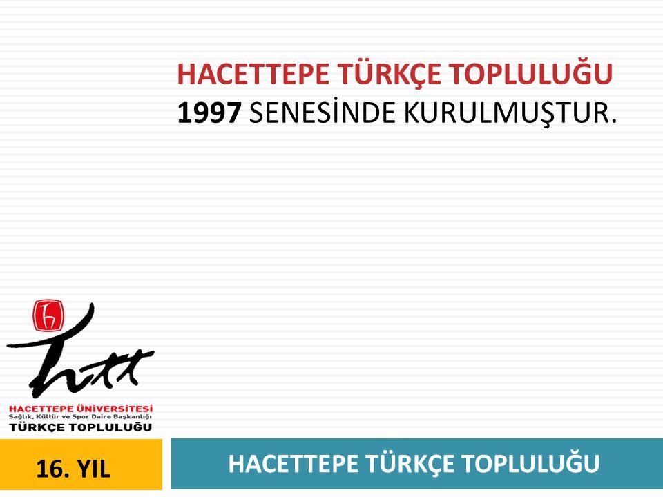 HACETTEPE TÜRKÇE TOPLULUĞU 16. YIL HACETTEPE TÜRKÇE TOPLULUĞU 1997 SENESİNDE KURULMUŞTUR.