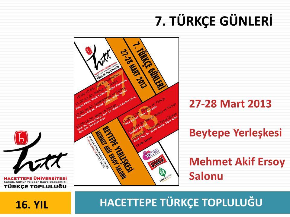 HACETTEPE TÜRKÇE TOPLULUĞU 16. YIL 7. TÜRKÇE GÜNLERİ 27-28 Mart 2013 Beytepe Yerleşkesi Mehmet Akif Ersoy Salonu