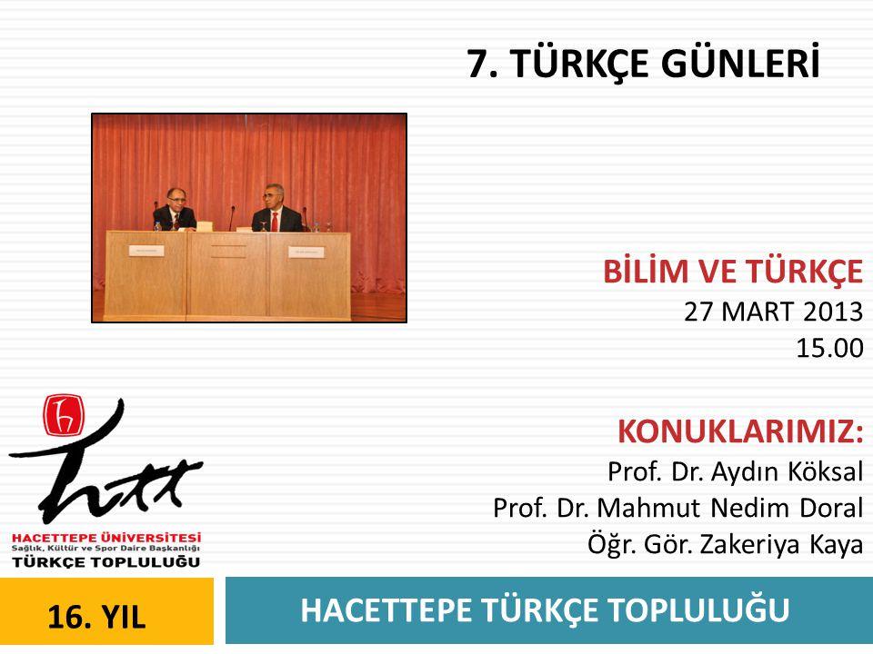 HACETTEPE TÜRKÇE TOPLULUĞU 16. YIL 7. TÜRKÇE GÜNLERİ BİLİM VE TÜRKÇE 27 MART 2013 15.00 KONUKLARIMIZ: Prof. Dr. Aydın Köksal Prof. Dr. Mahmut Nedim Do
