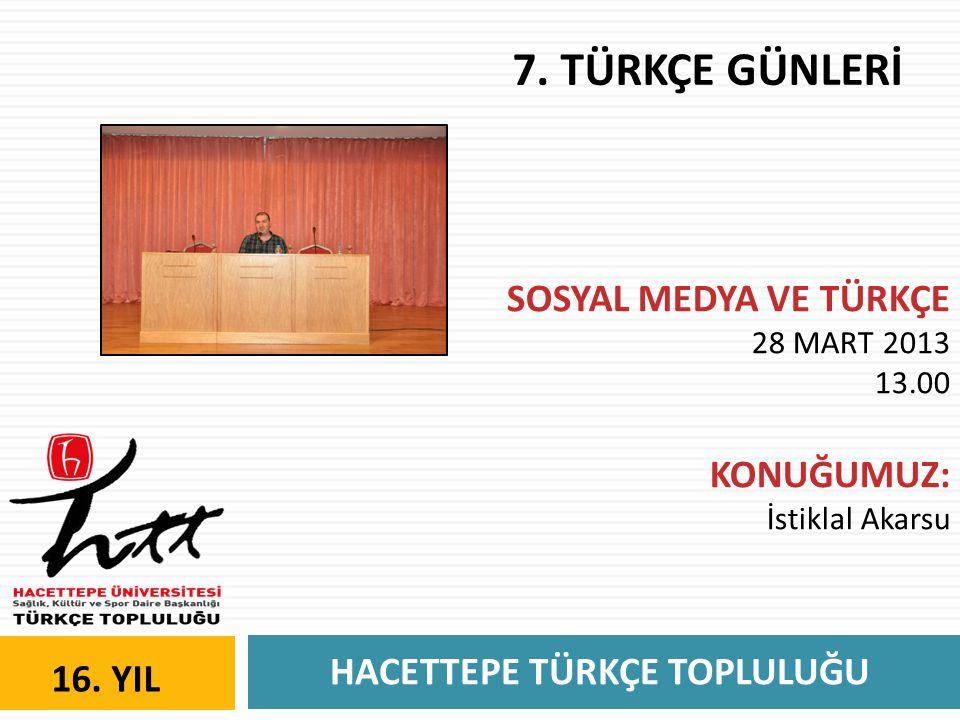HACETTEPE TÜRKÇE TOPLULUĞU 16. YIL 7. TÜRKÇE GÜNLERİ SOSYAL MEDYA VE TÜRKÇE 28 MART 2013 13.00 KONUĞUMUZ: İstiklal Akarsu