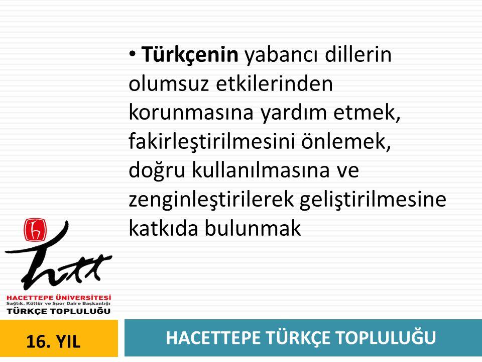 HACETTEPE TÜRKÇE TOPLULUĞU 16. YIL • Türkçenin yabancı dillerin olumsuz etkilerinden korunmasına yardım etmek, fakirleştirilmesini önlemek, doğru kull