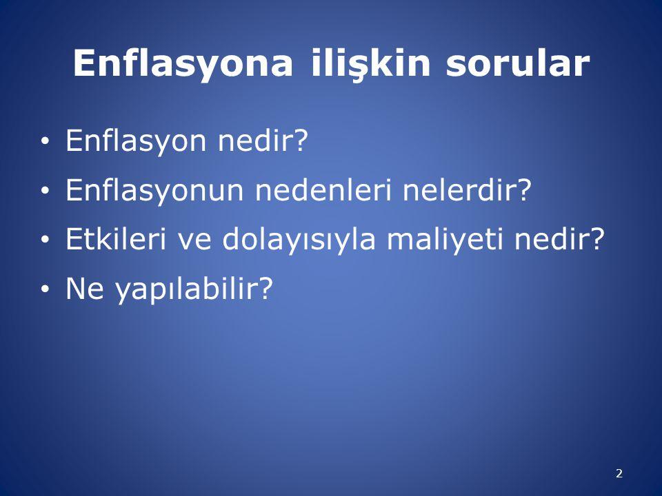 Enflasyona ilişkin sorular • Enflasyon nedir? • Enflasyonun nedenleri nelerdir? • Etkileri ve dolayısıyla maliyeti nedir? • Ne yapılabilir? 2