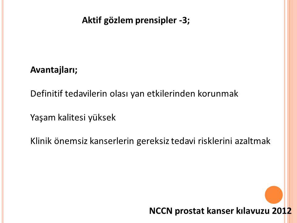 Aktif gözlem prensipler -3; Avantajları; Definitif tedavilerin olası yan etkilerinden korunmak Yaşam kalitesi yüksek Klinik önemsiz kanserlerin gereksiz tedavi risklerini azaltmak NCCN prostat kanser kılavuzu 2012
