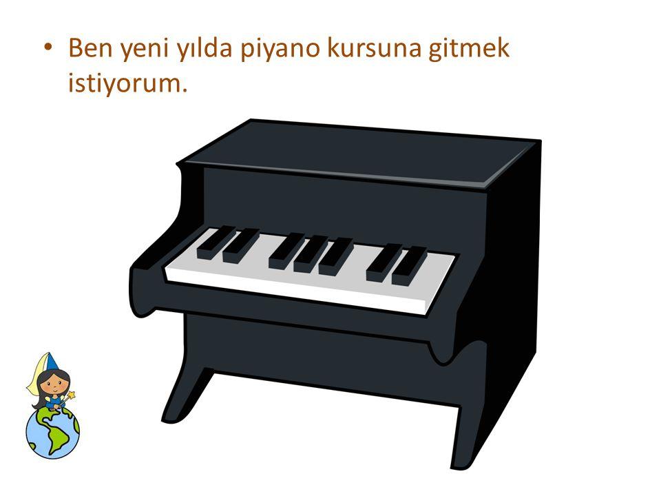 • Ben yeni yılda piyano kursuna gitmek istiyorum.