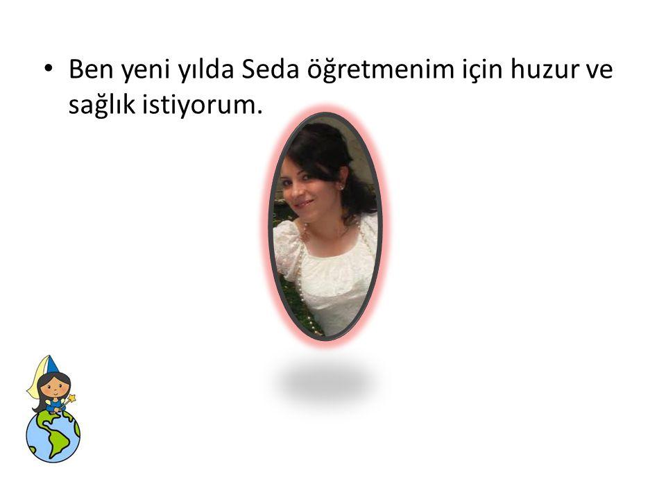 • Ben yeni yılda Seda öğretmenim için huzur ve sağlık istiyorum.