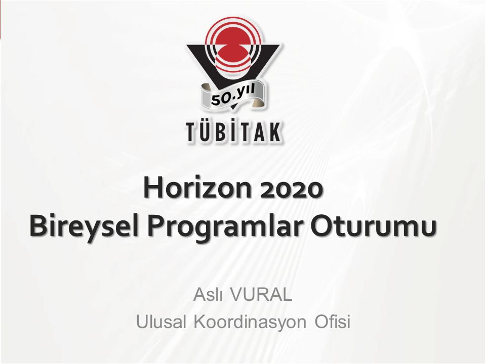 TÜBİTAK Horizon 2020 Bireysel Programlar Oturumu Aslı VURAL Ulusal Koordinasyon Ofisi