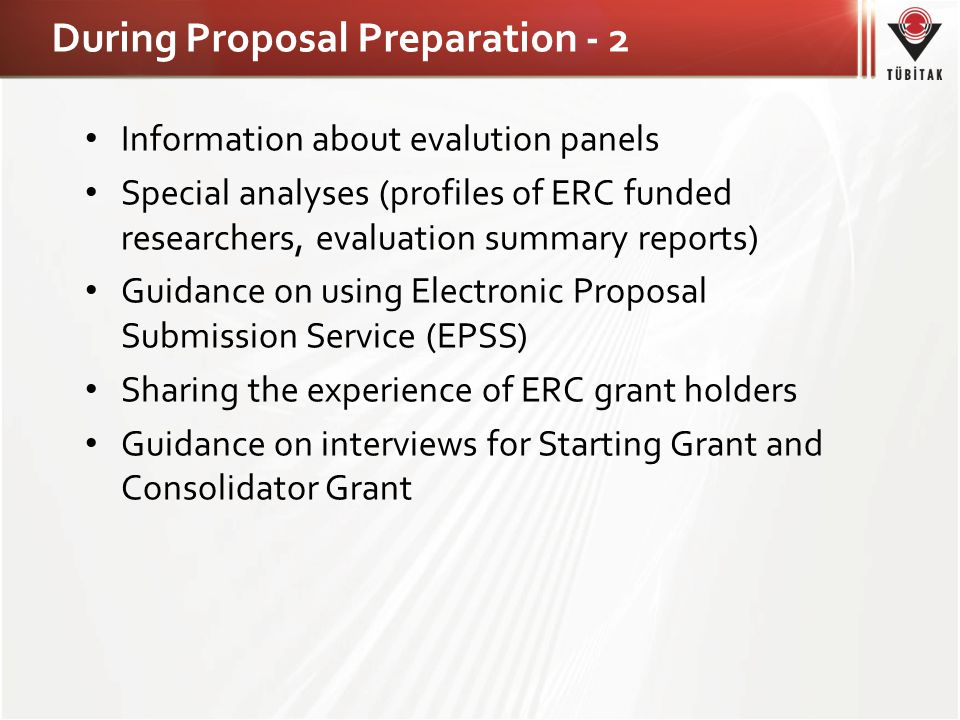 During Proposal Preparation - 2 • Information about evalution panels • Special analyses (profiles of ERC funded researchers, evaluation summary reports) • Guidance on using Electronic Proposal Submission Service (EPSS) • Sharing the experience of ERC grant holders • Guidance on interviews for Starting Grant and Consolidator Grant