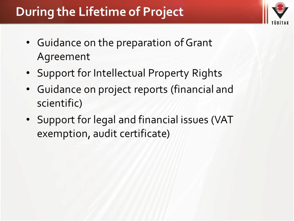 During the Lifetime of Project • Guidance on the preparation of Grant Agreement • Support for Intellectual Property Rights • Guidance on project reports (financial and scientific) • Support for legal and financial issues (VAT exemption, audit certificate)
