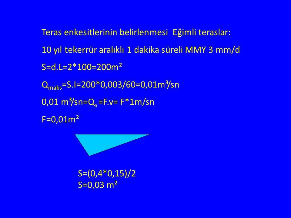 Teras enkesitlerinin belirlenmesi Eğimli teraslar: 10 yıl tekerrür aralıklı 1 dakika süreli MMY 3 mm/d S=d.L=2*100=200m² Q maks =S.I=200*0,003/60=0,01