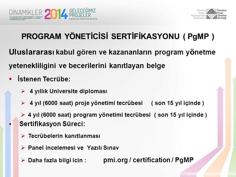 Uluslararas ı kabul gören ve kazananların program y ö netme yetenekliligini ve becerilerini kanıtlayan belge  İstenen Tecrübe:  4 yıllık Universite diploması  4 yıl (6000 saat) proje yönetimi tecrübesi ( son 15 yıl içinde )  4 yıl (6000 saat) program yönetimi tecrübesi ( son 15 yıl içinde )  Sertifikasyon Süreci:  Tecrübelerin kanıtlanması  Panel incelemesi ve Yazılı Sınav  Daha fazla bilgi icin : pmi.org / certification / PgMP PROGRAM YÖNETİCİSİ SERTİFİKASYONU ( PgMP )