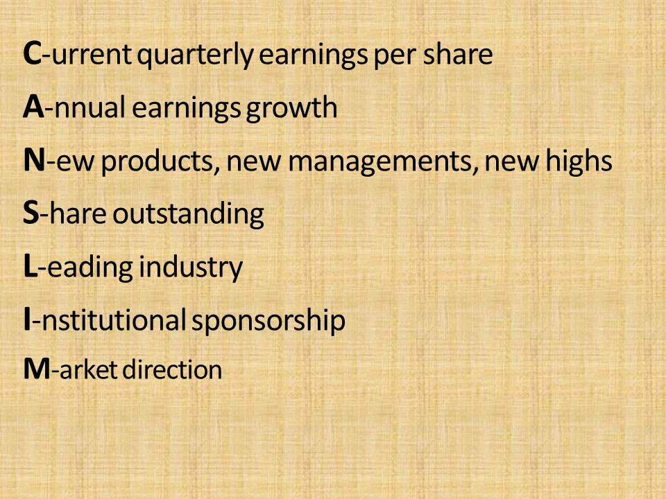 C -urrent quarterly earnings per share A -nnual earnings growth N -ew products, new managements, new highs S -hare outstanding L -eading industry I -n