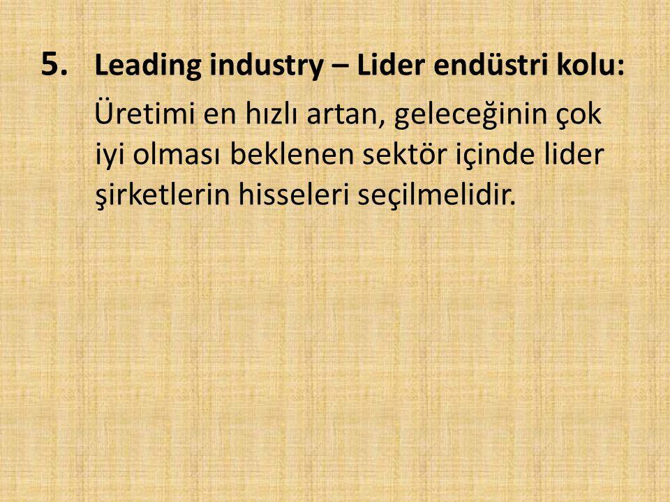 5. Leading industry – Lider endüstri kolu: Üretimi en hızlı artan, geleceğinin çok iyi olması beklenen sektör içinde lider şirketlerin hisseleri seçil
