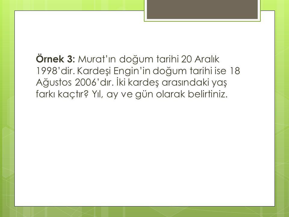 Örnek 3: Murat'ın doğum tarihi 20 Aralık 1998'dir. Kardeşi Engin'in doğum tarihi ise 18 Ağustos 2006'dır. İki kardeş arasındaki yaş farkı kaçtır? Yıl,