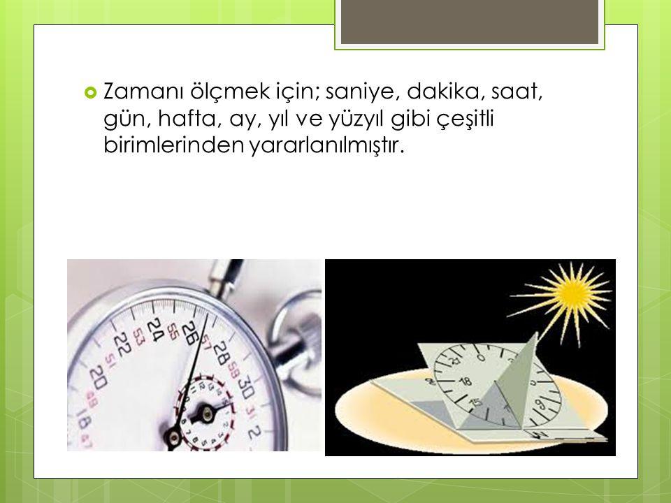  Zamanı ölçmek için; saniye, dakika, saat, gün, hafta, ay, yıl ve yüzyıl gibi çeşitli birimlerinden yararlanılmıştır.