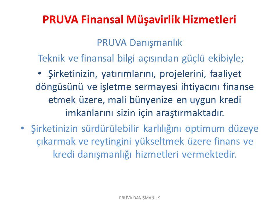 PRUVA Finansal Müşavirlik Hizmetleri PRUVA Danışmanlık Teknik ve finansal bilgi açısından güçlü ekibiyle; • Şirketinizin, yatırımlarını, projelerini, faaliyet döngüsünü ve işletme sermayesi ihtiyacını finanse etmek üzere, mali bünyenize en uygun kredi imkanlarını sizin için araştırmaktadır.