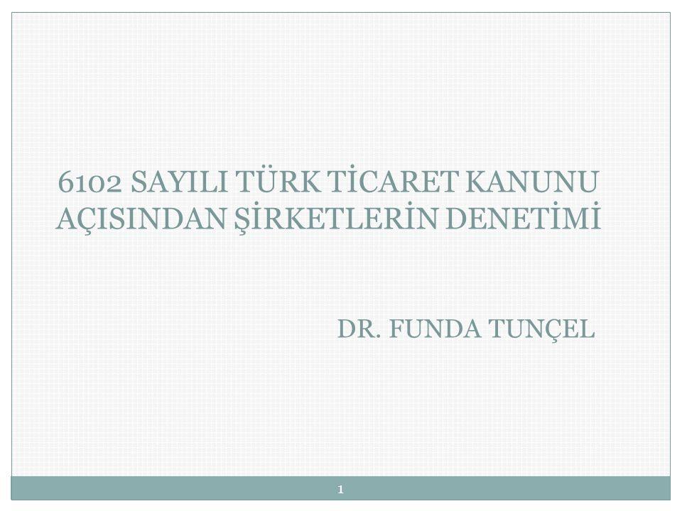 6102 SAYILI TÜRK TİCARET KANUNU AÇISINDAN ŞİRKETLERİN DENETİMİ DR. FUNDA TUNÇEL 1