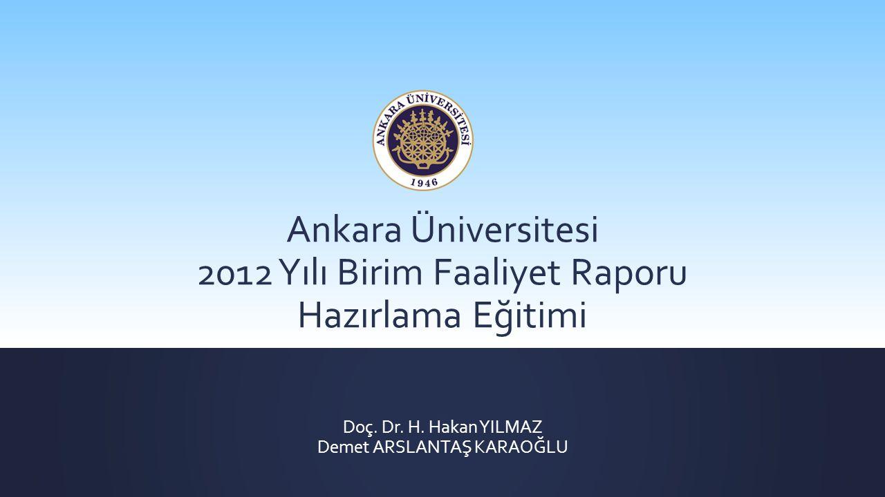 Doç. Dr. H. Hakan YILMAZ Demet ARSLANTAŞ KARAOĞLU Ankara Üniversitesi 2012 Yılı Birim Faaliyet Raporu Hazırlama Eğitimi