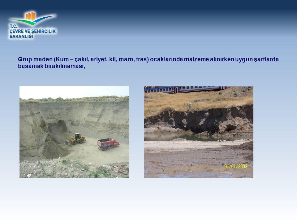 Grup maden (Kum – çakıl, ariyet, kil, marn, tras) ocaklarında malzeme alınırken uygun şartlarda basamak bırakılmaması,