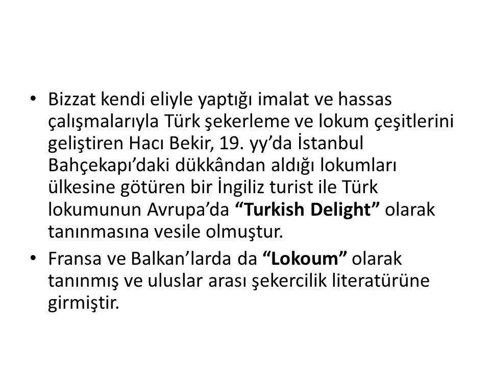 • Bizzat kendi eliyle yaptığı imalat ve hassas çalışmalarıyla Türk şekerleme ve lokum çeşitlerini geliştiren Hacı Bekir, 19. yy'da İstanbul Bahçekapı'