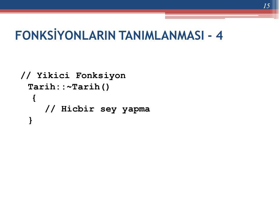 FONKSİYONLARIN TANIMLANMASI - 4 // Yikici Fonksiyon Tarih::~Tarih() { // Hicbir sey yapma } 15