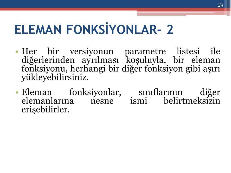 ELEMAN FONKSİYONLAR- 2 •Her bir versiyonun parametre listesi ile diğerlerinden ayrılması koşuluyla, bir eleman fonksiyonu, herhangi bir diğer fonksiyo