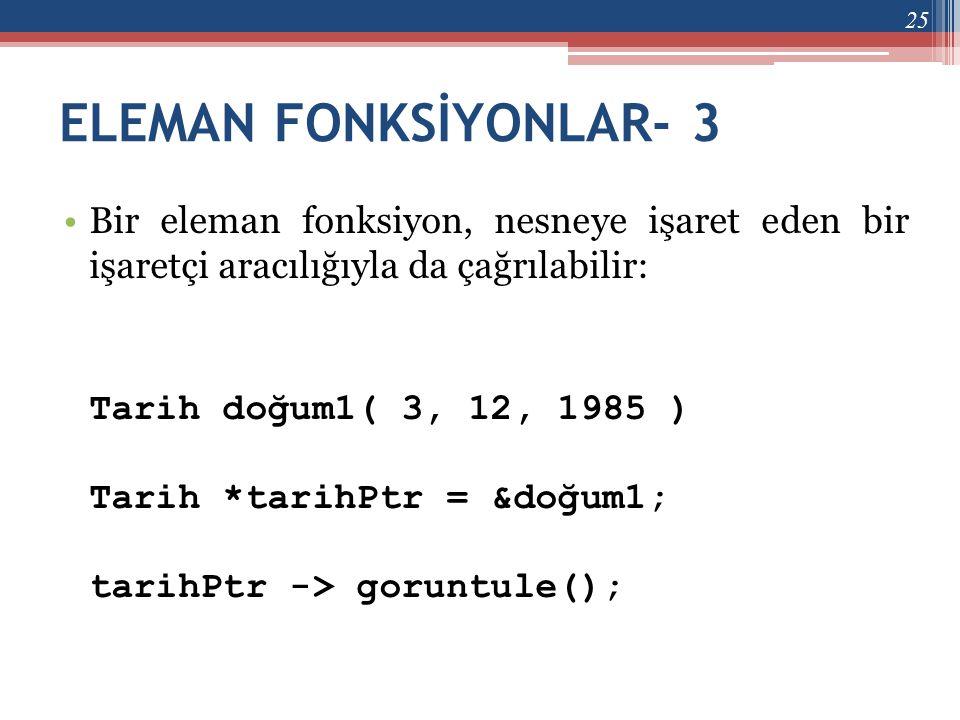 ELEMAN FONKSİYONLAR- 3 •Bir eleman fonksiyon, nesneye işaret eden bir işaretçi aracılığıyla da çağrılabilir: Tarih doğum1( 3, 12, 1985 ) Tarih *tarihP