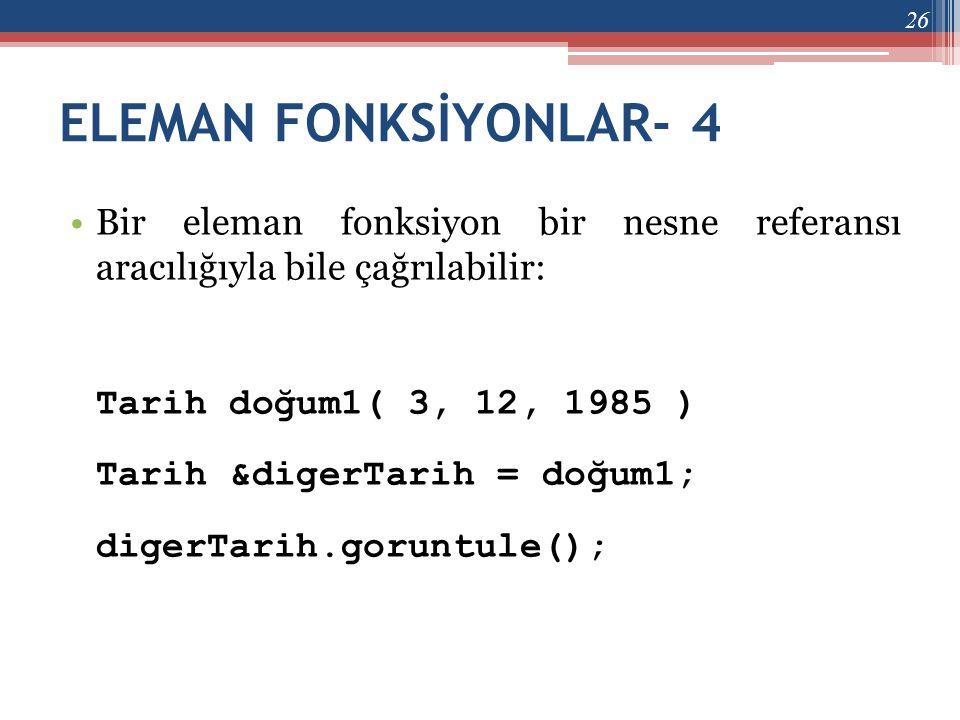 ELEMAN FONKSİYONLAR- 4 •Bir eleman fonksiyon bir nesne referansı aracılığıyla bile çağrılabilir: Tarih doğum1( 3, 12, 1985 ) Tarih &digerTarih = doğum