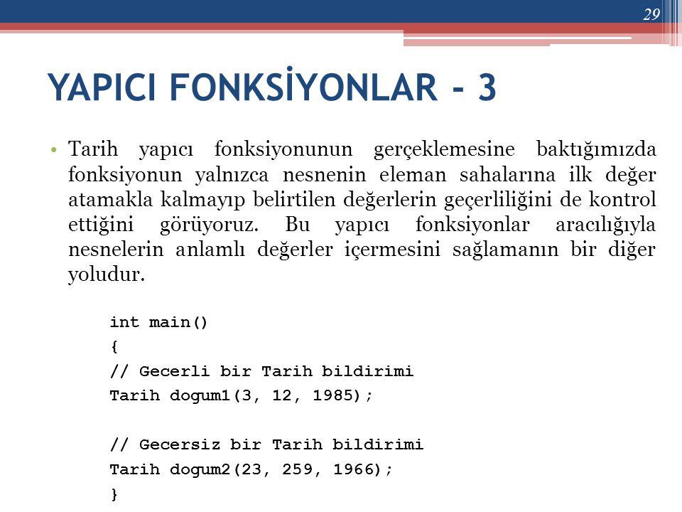 YAPICI FONKSİYONLAR - 3 •Tarih yapıcı fonksiyonunun gerçeklemesine baktığımızda fonksiyonun yalnızca nesnenin eleman sahalarına ilk değer atamakla kal