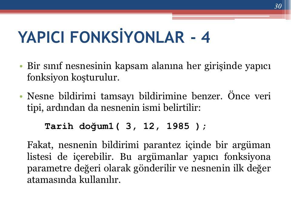 YAPICI FONKSİYONLAR - 4 •Bir sınıf nesnesinin kapsam alanına her girişinde yapıcı fonksiyon koşturulur. •Nesne bildirimi tamsayı bildirimine benzer. Ö