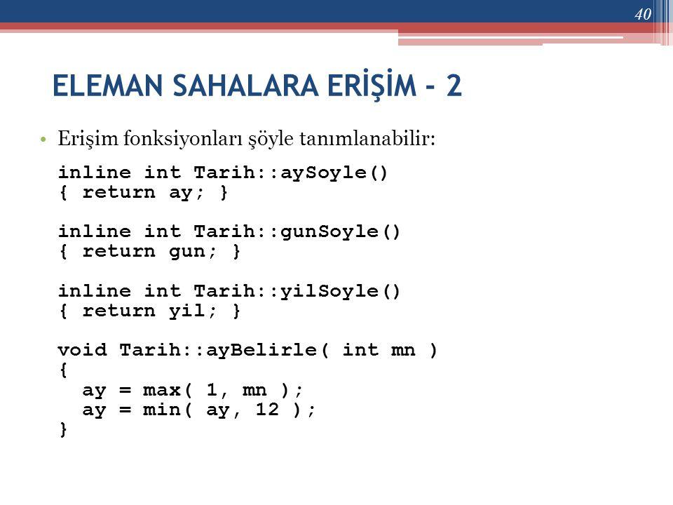 ELEMAN SAHALARA ERİŞİM - 2 •Erişim fonksiyonları şöyle tanımlanabilir: inline int Tarih::aySoyle() { return ay; } inline int Tarih::gunSoyle() { retur