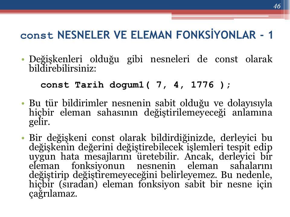 const NESNELER VE ELEMAN FONKSİYONLAR - 1 •Değişkenleri olduğu gibi nesneleri de const olarak bildirebilirsiniz: const Tarih dogum1( 7, 4, 1776 ); •Bu